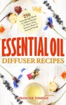 Essential Oil Diffuser Recipes 250 Aromatherapy Blends And Diffuser Recipes For Natural Cures Better Sleep Immune Boost And Increased Energy