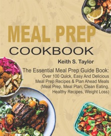 MEAL PREP COOKBOOK: THE ESSENTIAL MEAL PREP GUIDE BOOK: OVER 100 QUICK, EASY AND DELICIOUS MEAL PREP RECIPES & PLAN AHEAD MEALS   (MEAL PREP, MEAL PLAN, CLEAN EATING, HEALTHY RECIPES, WEIGHT LOSS)