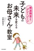 【発達障害とグレーゾーン】子どもの未来を変えるお母さんの教室 Book Cover