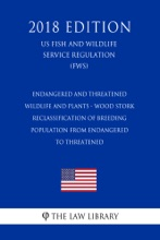 Endangered And Threatened Wildlife And Plants - Wood Stork - Reclassification Of Breeding Population From Endangered To Threatened (US Fish And Wildlife Service Regulation) (FWS) (2018 Edition)
