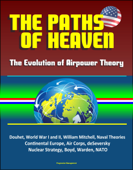 The Paths of Heaven: The Evolution of Airpower Theory - Douhet, World War I and II, William Mitchell, Naval Theories, Continental Europe, Air Corps, deSeversky, Nuclear Strategy, Boyd, Warden, NATO