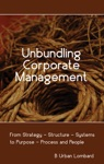 Unbundling Corporate Management From Strategy  Structure  Systems To Purpose  Process And People