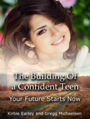 The Building Of a Confident Teen: Your Future Starts Now