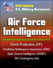 21st Century U.S. Military Documents: Air Force Intelligence - Force Protection (FP), Predictive Battlespace Awareness (PBA), Open Source Intelligence (OSINT), ISR, Contingency Unit