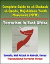 Complete Guide To Al-Shabaab Al-Qaeda Mujahideen Youth Movement MYM Terrorism In East Africa Somalia Mall Attack In Nairobi Kenya Transnational Terrorist Threat