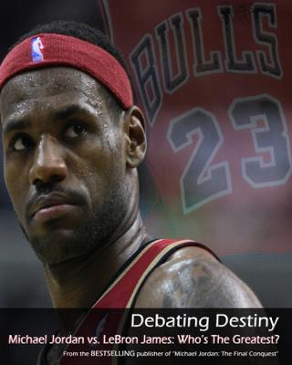 Debating Destiny: Michael Jordan vs. LeBron James - Sports Entertainment Publishing book