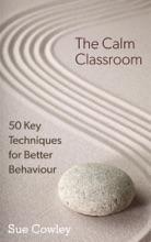 The Calm Classroom: 50 Key Techniques For Better Behaviour