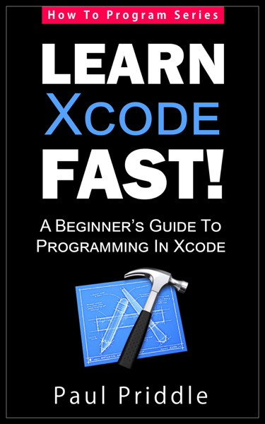 Learn Xcode Fast! - A Beginner's Guide To Programming in Xcode