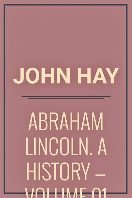 Abraham Lincoln: A History, Volume 01