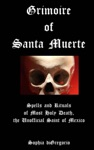 Grimoire Of Santa Muerte Spells And Rituals Of Most Holy Death The Unofficial Saint Of Mexico