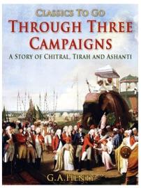 Through Three Campaigns A Story Of Chitral Tirah And Ashanti