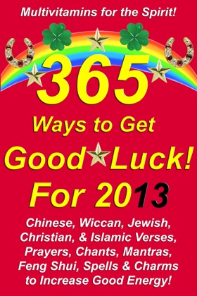 365 Ways to Get Good Luck! For 2013 Chinese, Wiccan, Jewish, Christian, & Islamic Verses, Prayers, Chants, Mantras, Feng Shui, Spells & Charms to increase Good Energy! image