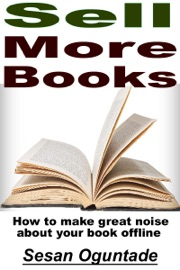 Sell More Books: How to Make Great Noise About Your Book Offline