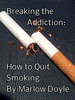 Breaking the Addiction: How to Quit Smoking - Marlow Doyle