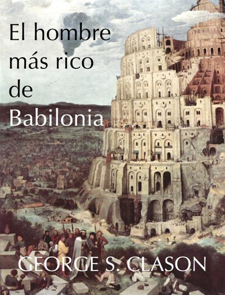 El hombre más rico de Babilonia by George S. Clason
