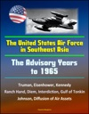 The United States Air Force In Southeast Asia The Advisory Years To 1965 - Truman Eisenhower Kennedy Ranch Hand Diem Interdiction Gulf Of Tonkin Johnson Diffusion Of Air Assets