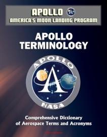 APOLLO AND AMERICAS MOON LANDING PROGRAM: APOLLO TERMINOLOGY - COMPREHENSIVE DICTIONARY OF AEROSPACE TERMS AND ACRONYMS