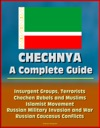 Chechnya A Complete Guide - Insurgent Groups Terrorists Chechen Rebels And Muslims Islamist Movement Russian Military Invasion And War Russian Caucasus Conflicts