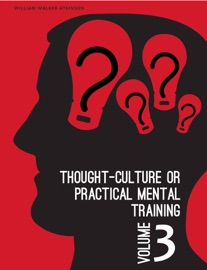 THOUGHT-CULTURE OR PRACTICAL MENTAL TRAINING VOL. 3