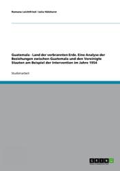 Download Guatemala - Land der verbrannten Erde. Eine Analyse der Beziehungen zwischen Guatemala und den Vereinigte Staaten am Beispiel der Intervention im Jahre 1954