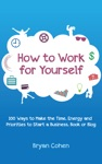 How To Work For Yourself 100 Ways To Make The Time Energy And Priorities To Start A Business Book Or Blog