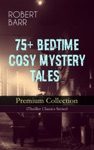 75 BEDTIME COSY MYSTERY TALES - Premium Collection Thriller Classics Series