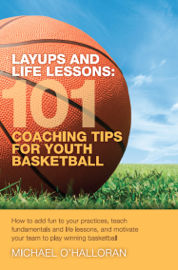 Layups and Life Lessons: 101 Coaching Tips for Youth Basketball