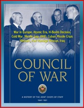 Council of War: A History of the Joint Chiefs of Staff 1942-1991 - War in Europe, Atomic Era, H-Bomb Decision, Cold War, Missile Gap, BMD, Cuban Missile Crisis, Vietnam, Iran Hostage Rescue, Iraq