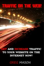 Traffic On The Web: Get and Increase Traffic to Your Website On The Internet Now!
