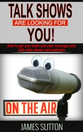 TALK SHOWS ARE LOOKING FOR YOU! HOW TO GET YOUR BOOK AND YOUR MESSAGE ONTO TALK RADIO SHOWS AND PODCASTS