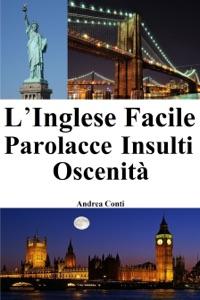 L'Inglese Facile: Parolacce - Insulti - Oscenità (Imparare l'Inglese, Corso di Inglese, Conversazione Inglese, Lingua Inglese, Inglese veloce, Frasi in Inglese) Book Cover