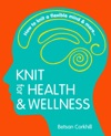 Knit For Health And Wellness How To Knit A Flexible Mind And More