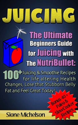 Juicing: The Ultimate Beginners Guide for Juicing with the NutriBullet: 100 + Juicing and Smoothie Recipes for Life altering Health Changes, Lose that Stubborn Belly Fat and Feel Great Today