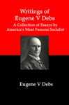 Writings Of Eugene V Debs A Collection Of Essays By Americas Most Famous Socialist