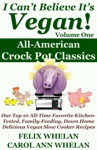 I Cant Believe Its Vegan Volume 1 All American Crock Pot Classics Our Top 10 All-Time Favorite Kitchen-Tested Family-Feeding Down Home Delicious Vegan Slow Cooker Recipes
