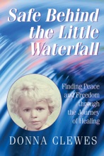 Safe Behind The Little Waterfall- Finding Peace And Freedom Through The Journey Of Healing