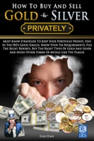 How To Buy And Sell Gold & Silver PRIVATELY: Must Know Strategies To Keep Your Portfolio Private, Stay In The IRS's Good Graces, Know Your Tax Requirements, File The Right Reports, Buy The Right Types Of Gold And Silver And Avoice Other Forms Of Meta