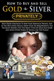 How To Buy And Sell Gold & Silver PRIVATELY: Must Know Strategies To Keep Your Portfolio Private, Stay In The IRS's Good Graces, Know Your Tax Requirements, File The Right Reports, Buy The Right Types Of Gold And Silver And Avoice Other Forms Of Meta read online