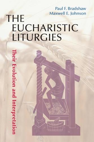 Paul F Bradshaw & Maxwell E. Johnson - The Eucharistic Liturgies