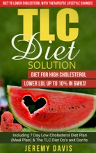 TLC Diet Solution: Diet for High Cholesterol - Lower LDL Up To 10% in 6wks! Including 7 Day Low Cholesterol Diet Plan (Meal Plan) & The TLC Diet Do's and Don'ts