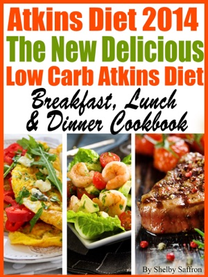 The New Delicious Low Carb Atkins Diet Breakfast, Lunch & Dinner Cookbook