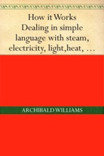 Dealing in Simple Language with Steam, Electricity, Light, Heat, Sound, Hydraulics, Optics, etc. and with their applications to Apparatus in Common Use