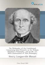 The Philosophy of the Conditioned: Comprising Some Remarks on Sir William Hamilton's Philosophy, and on Mr. J.S. Mill's Examination of That Philosophy