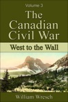 The Canadian Civil War Volume 3 - West To The Wall