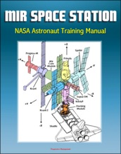 Mir Space Station NASA Astronaut Training Manual: Complete Details of Russian Station Onboard Systems, History, Operations Profile, EVA System, Payloads, Progress, Soyuz, Salyut