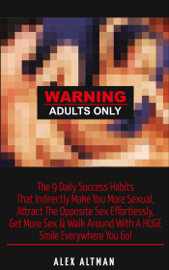 Warning Adults Only: The 9 Daily Success Habits That Indirectly Make You More Sexual, Attract the Opposite Sex Effortlessly, Get More Sex & Walk Around with a Huge Smile Everywhere You Go! book