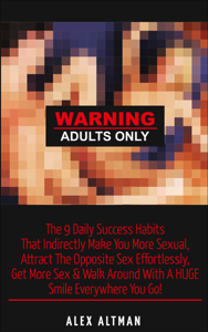 Warning Adults Only: The 9 Daily Success Habits That Indirectly Make You More Sexual, Attract the Opposite Sex Effortlessly, Get More Sex & Walk Around with a Huge Smile Everywhere You Go! Book Review