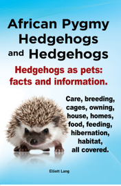 African Pygmy Hedgehogs and Hedgehogs. Hedgehogs as pets: facts and Information. Care, breeding, cages, owning, house, homes, food, feeding, hibernation, habitat, all covered.