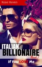 Italian Billionaire Romance: If You LOVE Me: A Steamy New Alpha Billionaire Romance (Young Adult Rich Alpha Male Billionaire Romance)