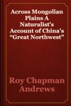 Across Mongolian Plains A Naturalists Account Of Chinas Great Northwest